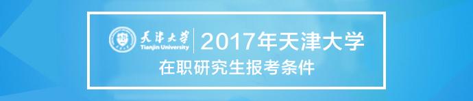 2017年天津大学在职研究生报考条件